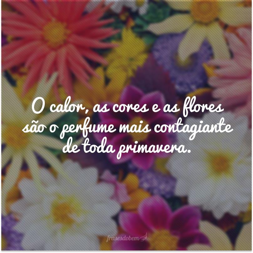 O calor, as cores e as flores são o perfume mais contagiante de toda primavera.