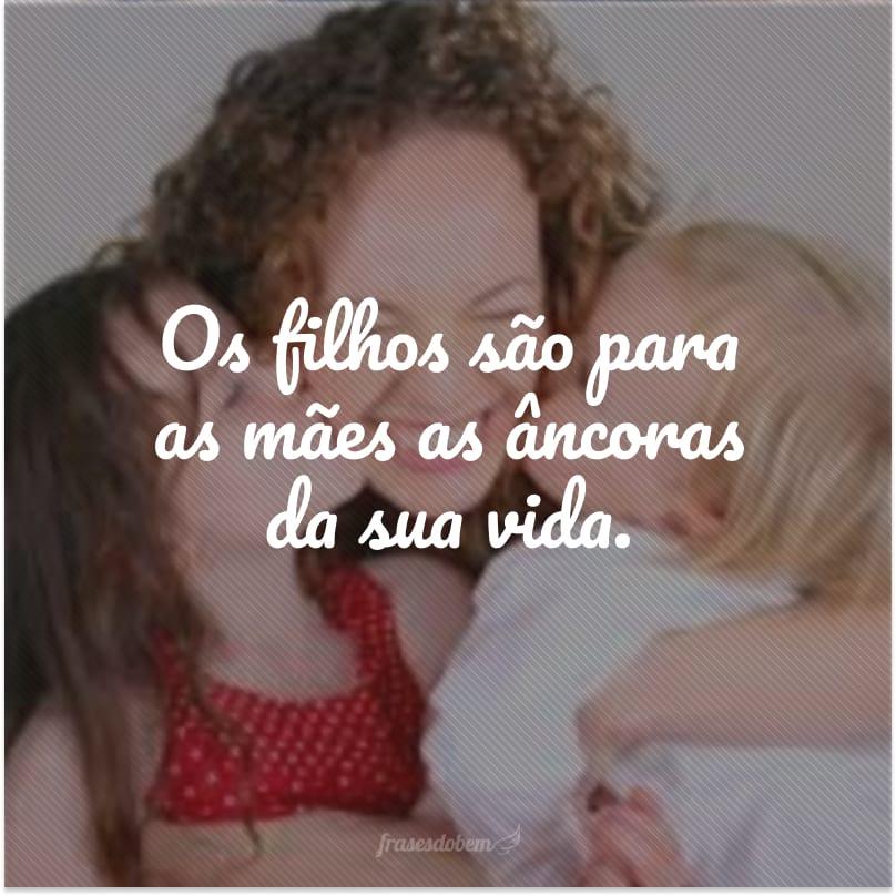 Os filhos são para as mães as âncoras da sua vida.