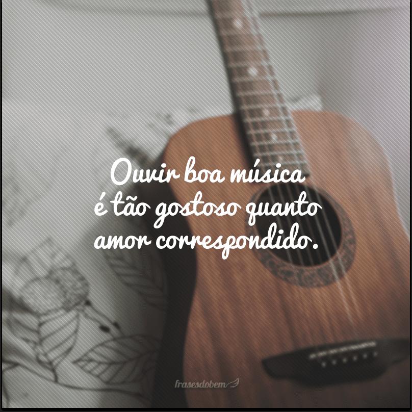 Ouvir boa música é tão gostoso quanto amor correspondido.