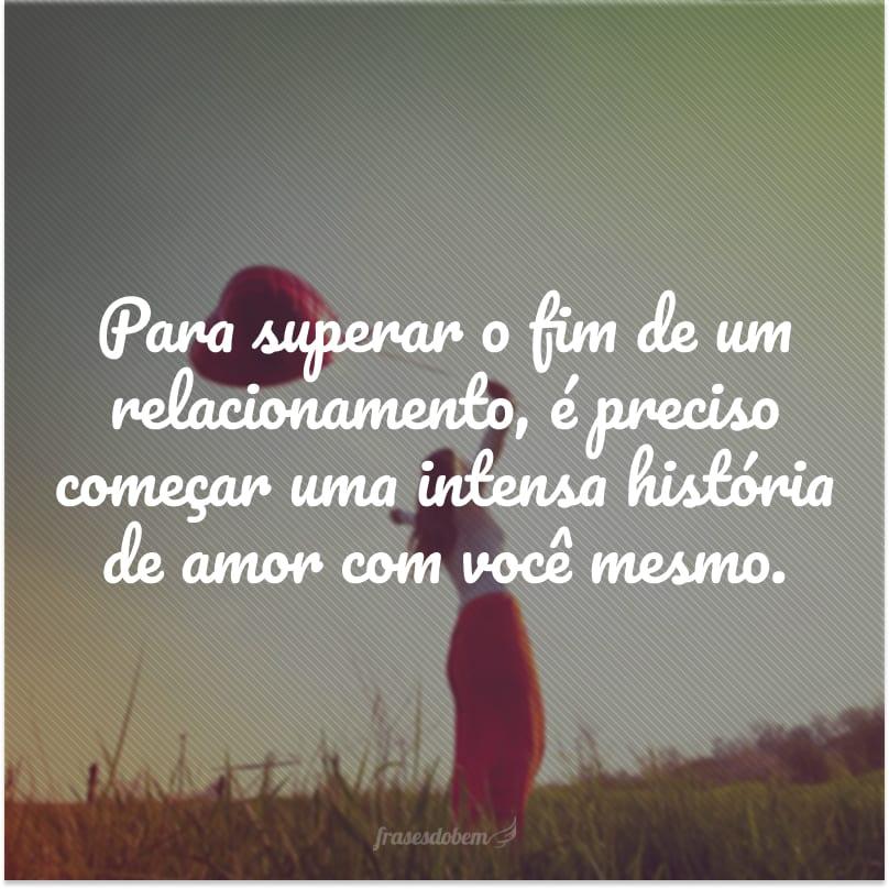 Para superar o fim de um relacionamento, é preciso começar uma intensa história de amor com você mesmo.
