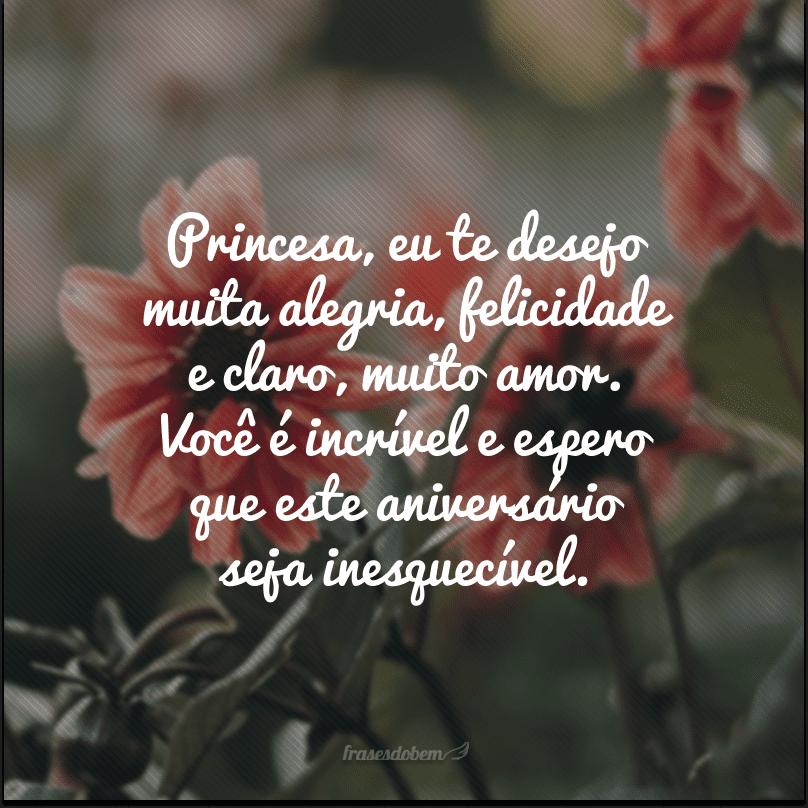 Princesa, eu te desejo muita alegria, felicidade e claro, muito amor. Você é incrível e espero que este aniversário seja inesquecível.