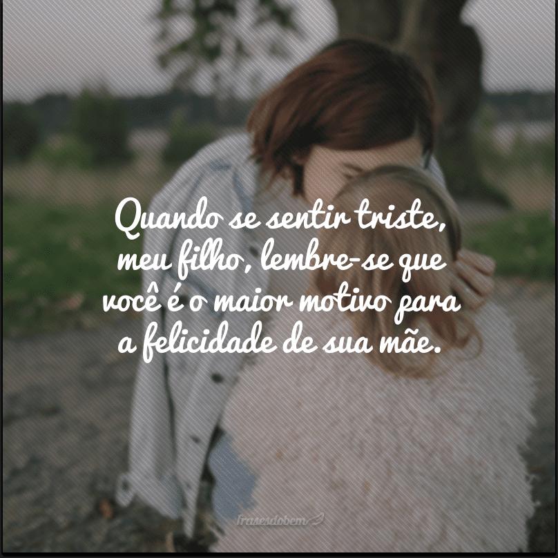 Quando se sentir triste, meu filho, lembre-se que você é o maior motivo para a felicidade de sua mãe.