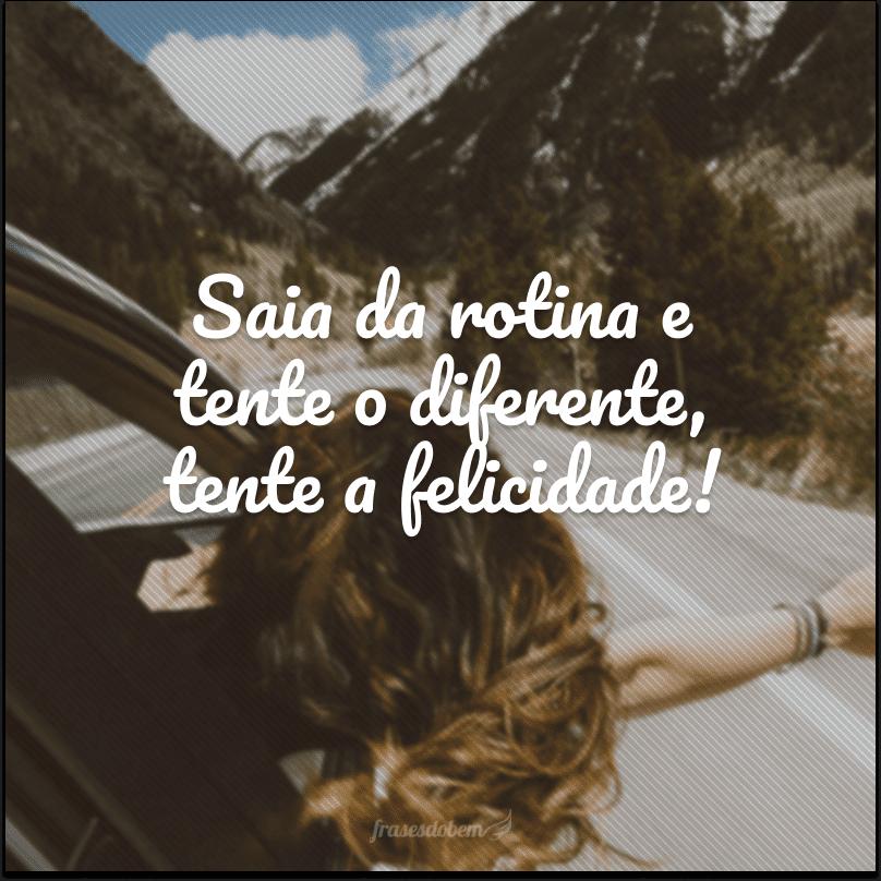 Saia da rotina e tente o diferente, tente a felicidade!