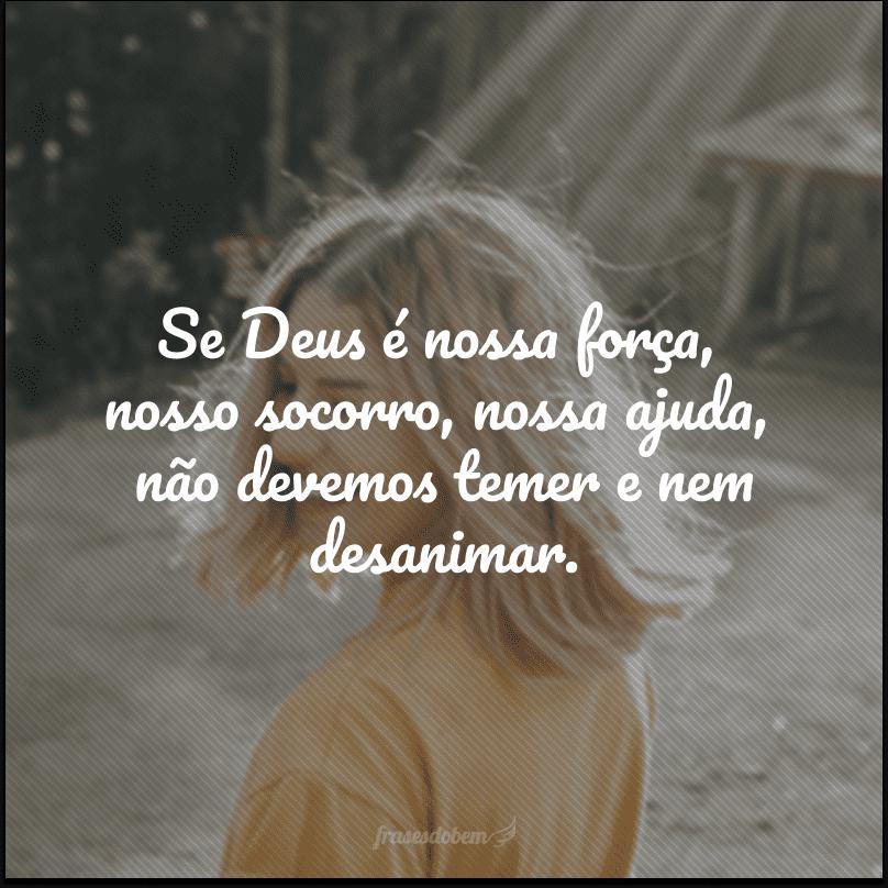 Se Deus é nossa força, nosso socorro, nossa ajuda, não devemos temer e nem desanimar.