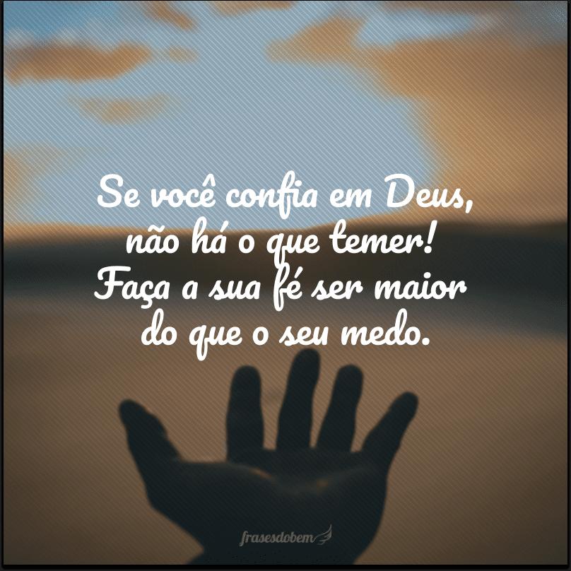 Se você confia em Deus, não há o que temer! Faça a sua fé ser maior do que o seu medo.