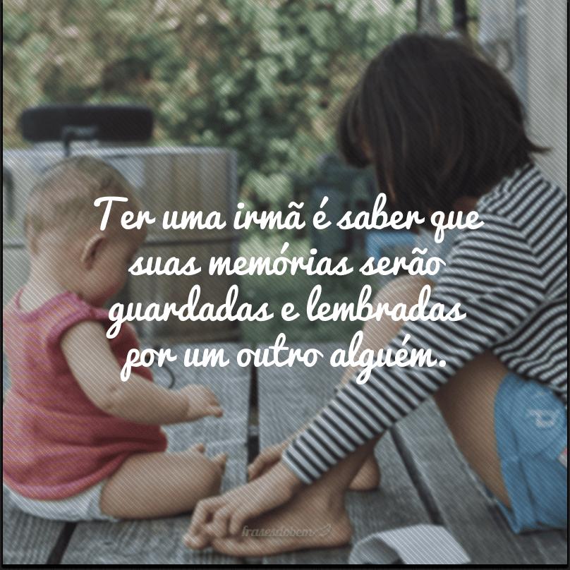 Ter uma irmã é saber que suas memórias serão guardadas e lembradas por um outro alguém.