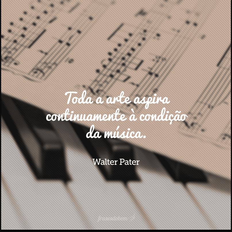 Toda a arte aspira continuamente à condição da música.