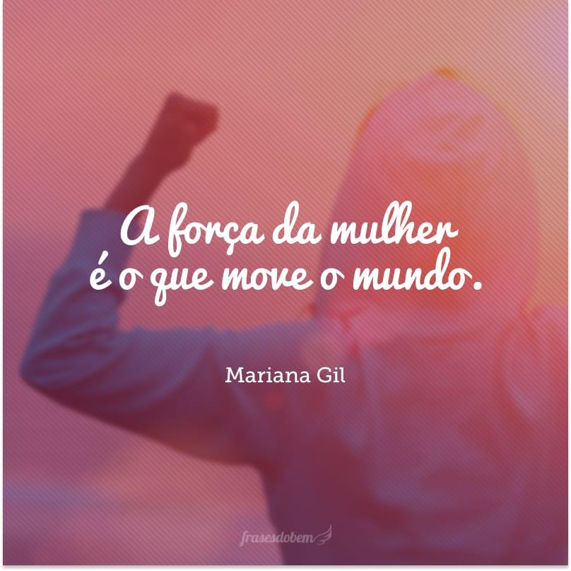 A força da mulher é o que move o mundo.