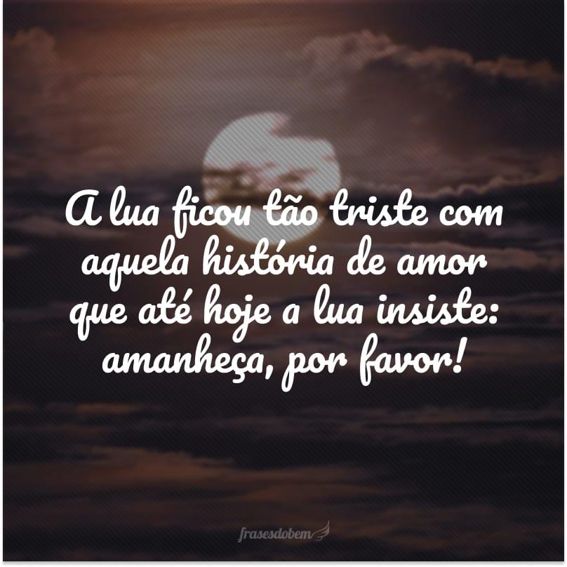 A lua ficou tão triste com aquela história de amor que até hoje a lua insiste: amanheça, por favor!