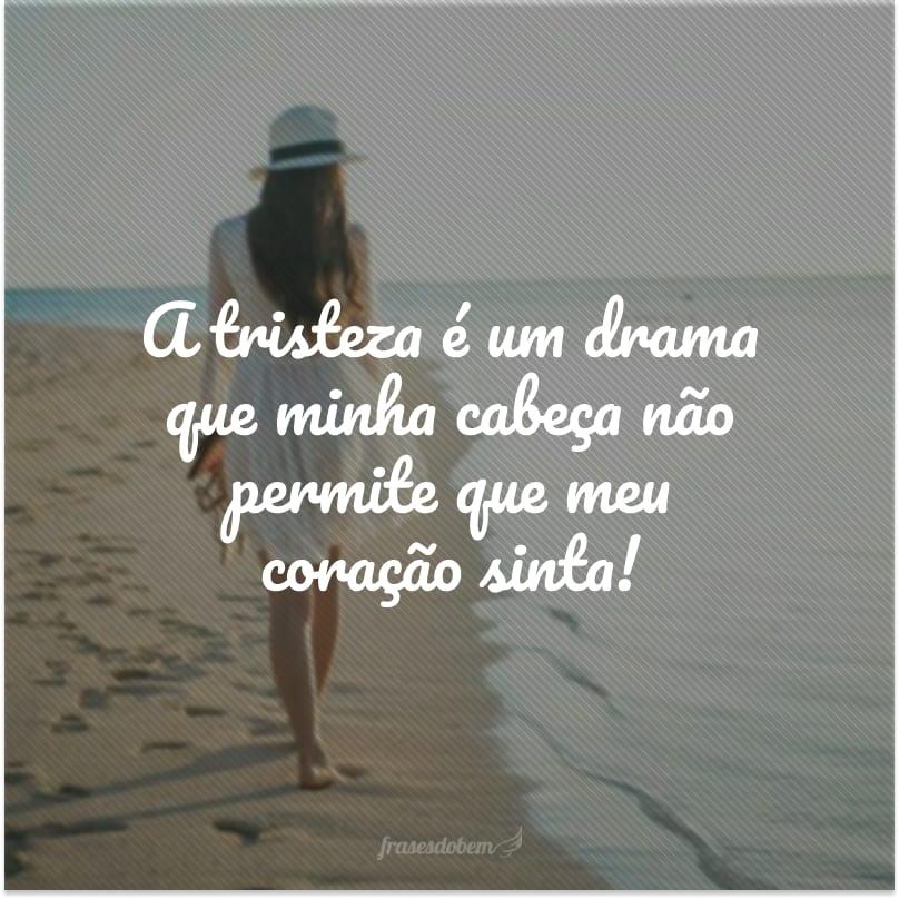 A tristeza é um drama que minha cabeça não permite que meu coração sinta!