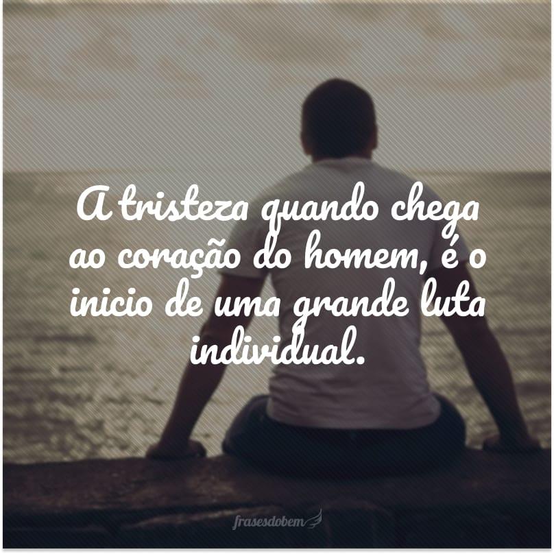 A tristeza quando chega ao coração do homem, é o inicio de uma grande luta individual.