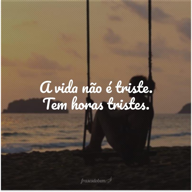 A vida não é triste. Tem horas tristes.