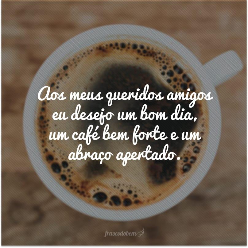 Aos meus queridos amigos eu desejo um bom dia, um café bem forte e um abraço apertado.