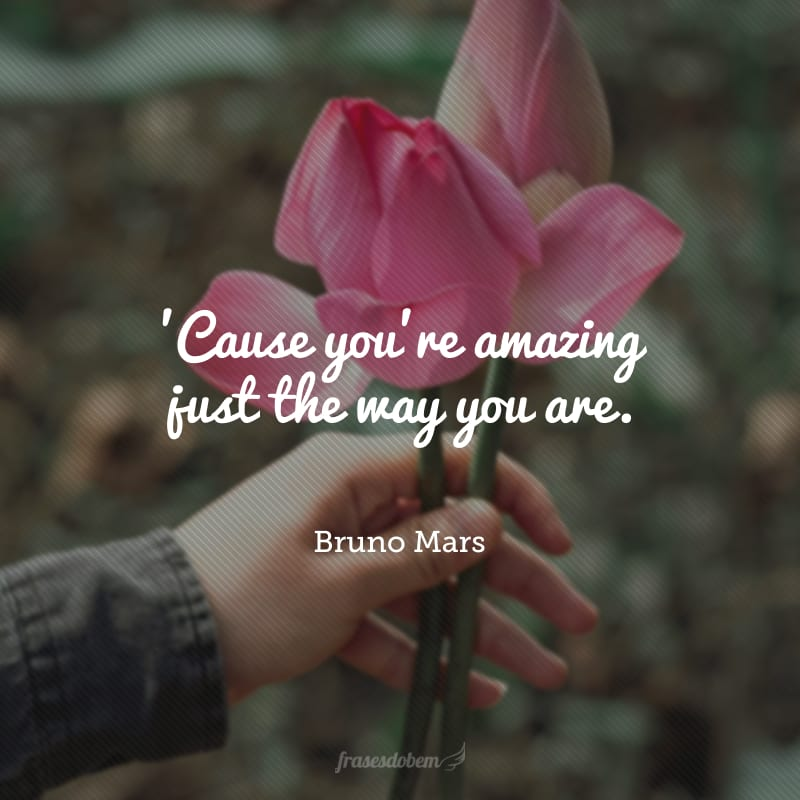 'Cause you're amazing just the way you are. (Você é maravilhosa do jeito que você é.)