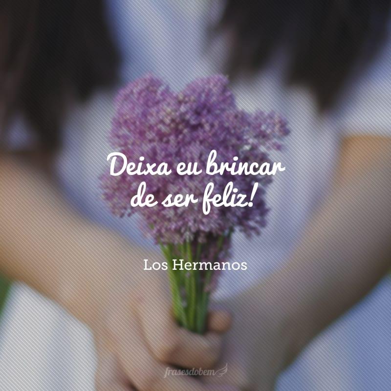 Deixa eu brincar de ser feliz!