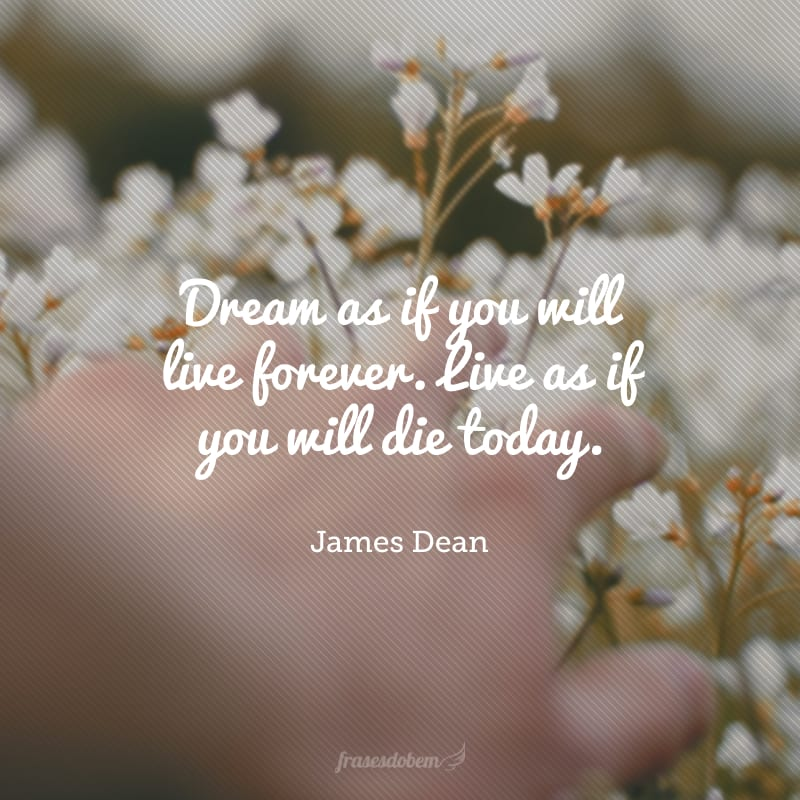 Dream as if you will live forever. Live as if you will die today. (Sonhe como se você fosse viver para sempre. Viva como se você fosse morrer hoje.)