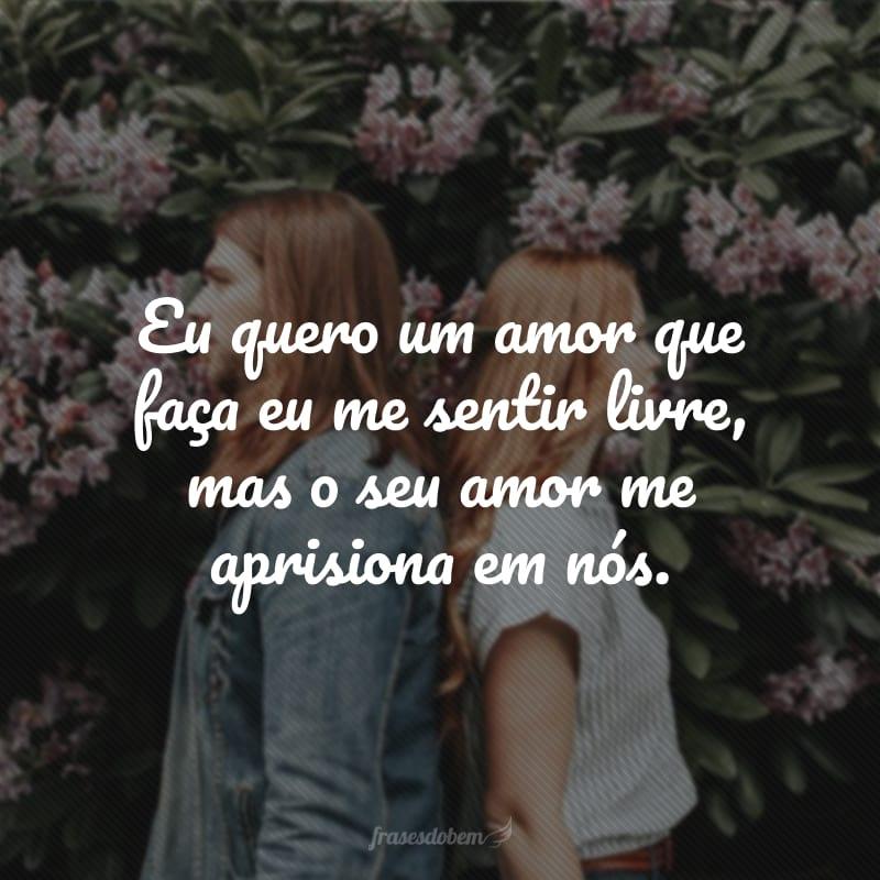 Eu quero um amor que faça eu me sentir livre, mas o seu amor me aprisiona em nós.