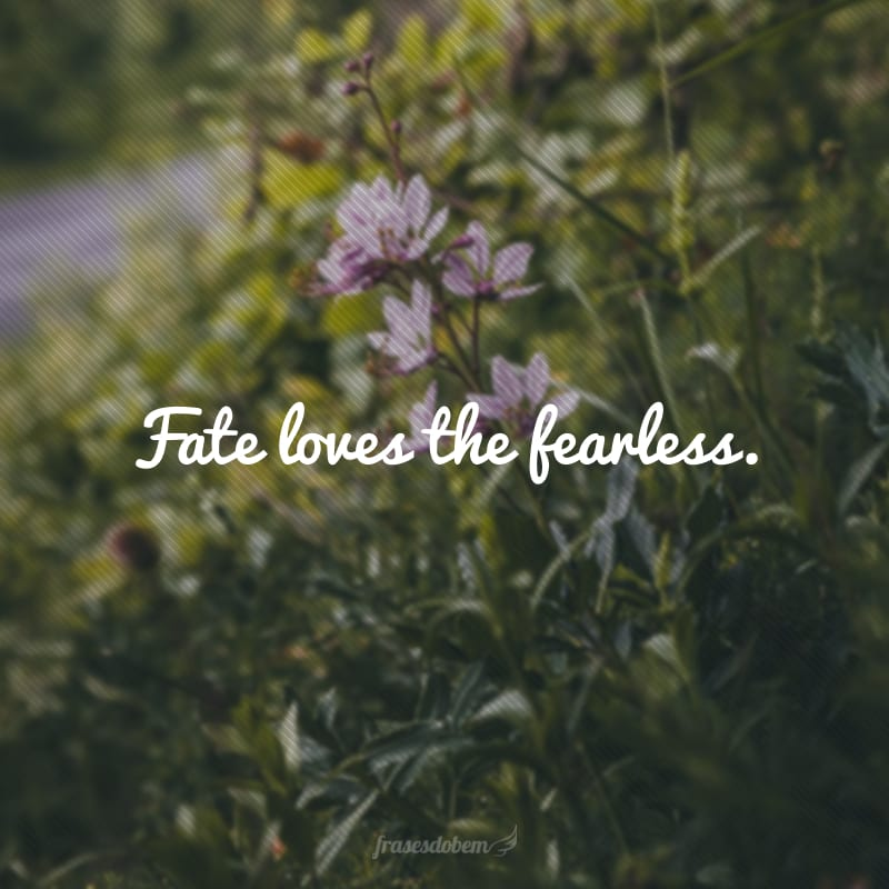 Fate loves the fearless. (O destino ama os destemidos.)