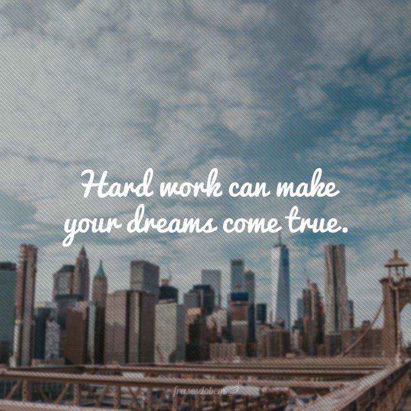 Hard work can make your dreams come true. (O trabalho duro pode realizar os seus sonhos.)