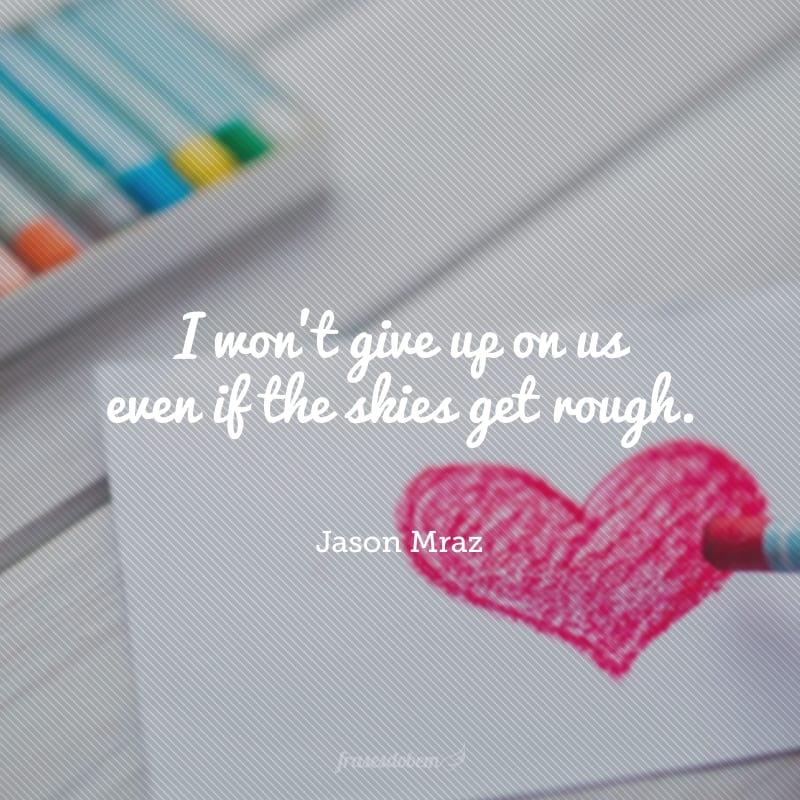 I won't give up on us even if the skies get rough. (Não vou desistir de nós mesmo que os céus fiquem acinzentados.)