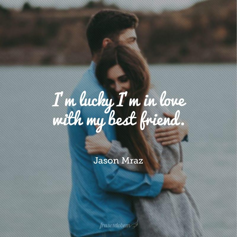 I'm lucky I'm in love with my best friend. (Tenho sorte de estar apaixonado pelo meu melhor amigo.)