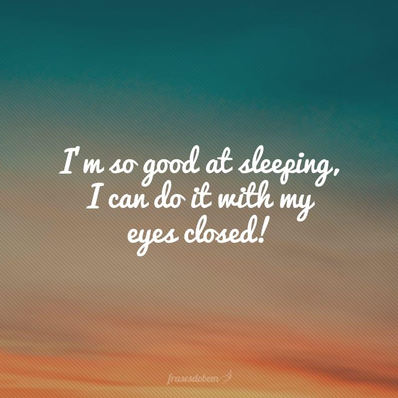 I'm so good at sleeping, I can do it with my eyes closed! (Eu sou tão bom em dormir que faço isso de olhos fechados!)