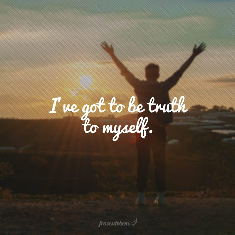 I've got to be truth to myself. (Tenho que ser verdadeiro comigo mesmo.)