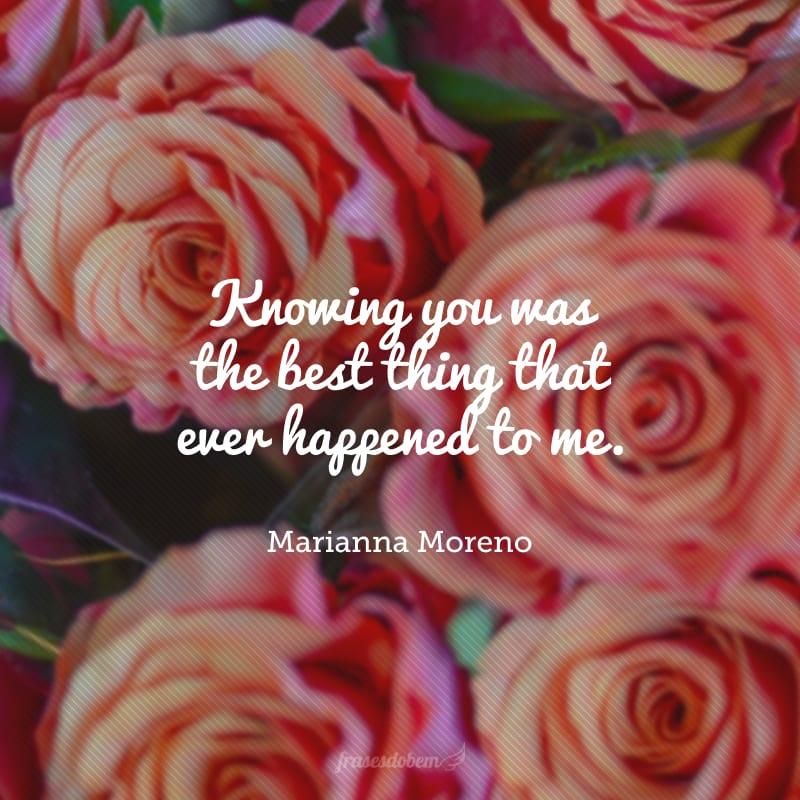 Knowing you was the best thing that ever happened to me. (Te conhecer foi a melhor coisa que aconteceu na minha vida.)