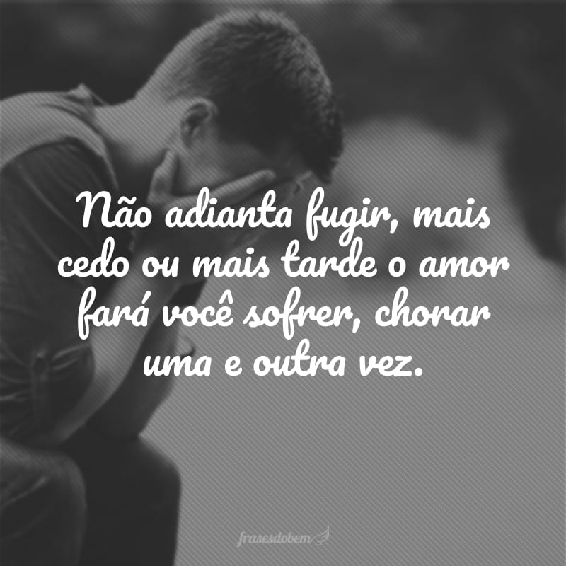 Não adianta fugir, mais cedo ou mais tarde o amor fará você sofrer, chorar uma e outra vez.