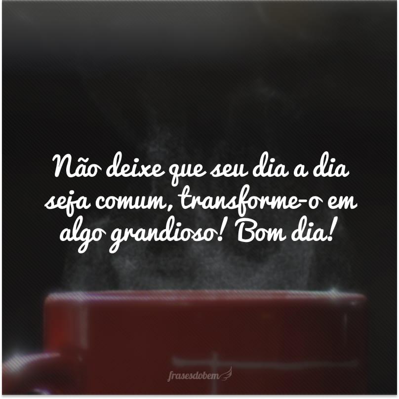 Não deixe que seu dia a dia seja comum, transforme-o em algo grandioso! Bom dia!