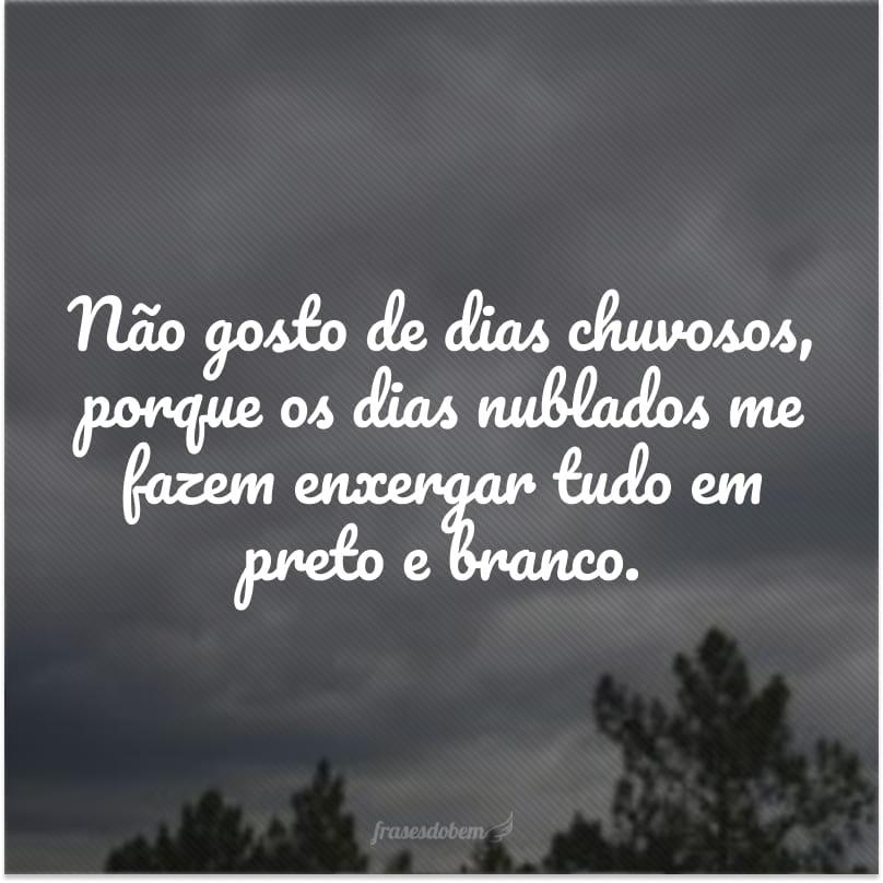 Não gosto de dias chuvosos, porque os dias nublados me fazem enxergar tudo em preto e branco.