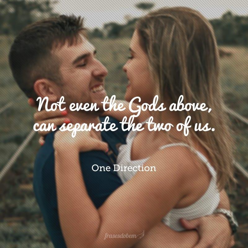 Not even the Gods above, can separate the two of us. (Nada, nem a vontade de Deus pode separar nós dois.)