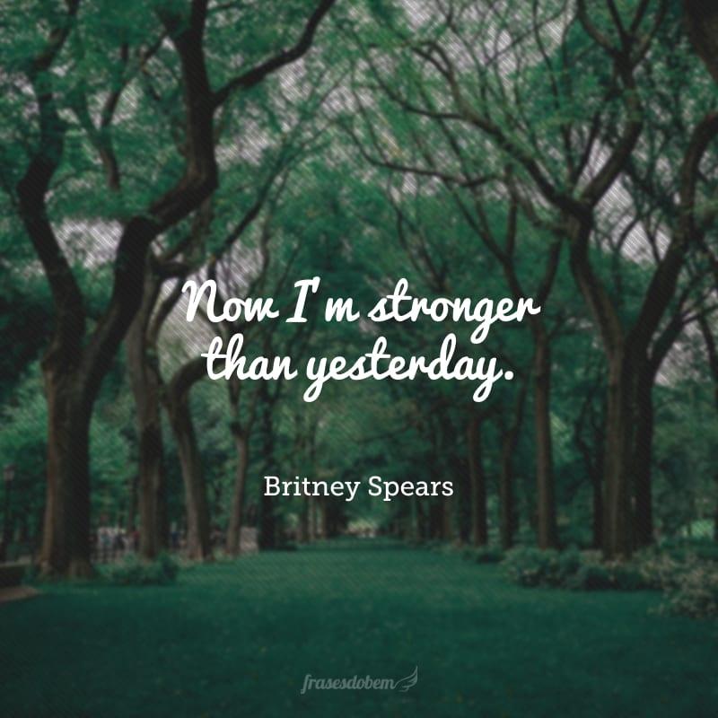 Now I'm stronger than yesterday. (Agora eu sou mais forte do que ontem.)