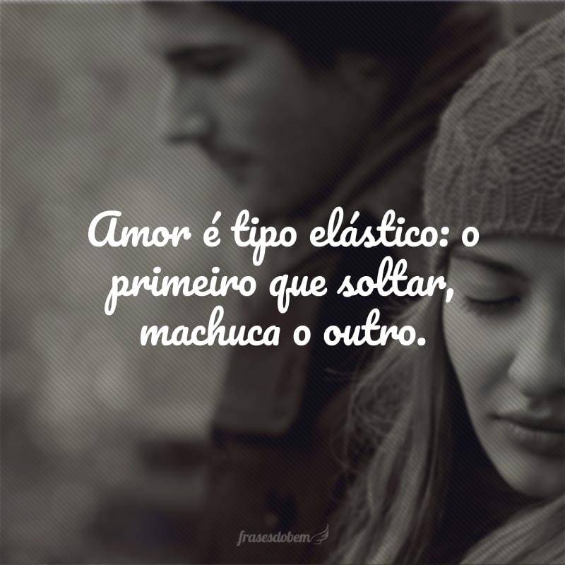 Amor é tipo elástico: o primeiro que soltar, machuca o outro.