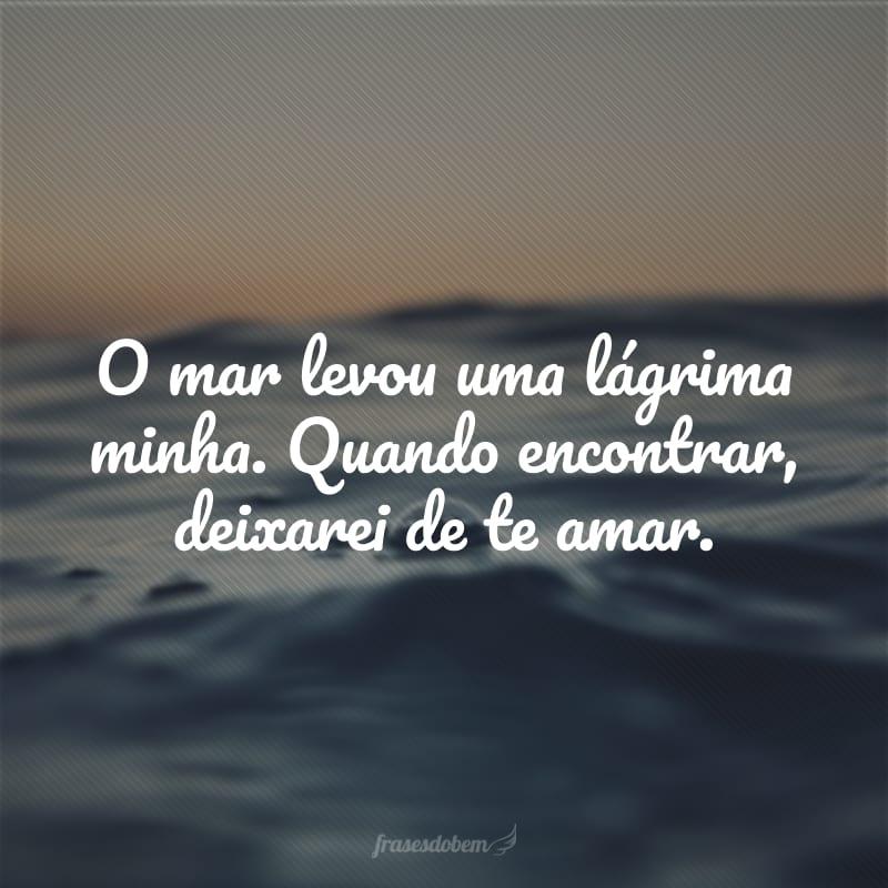 O mar levou uma lágrima minha. Quando encontrar, deixarei de te amar.