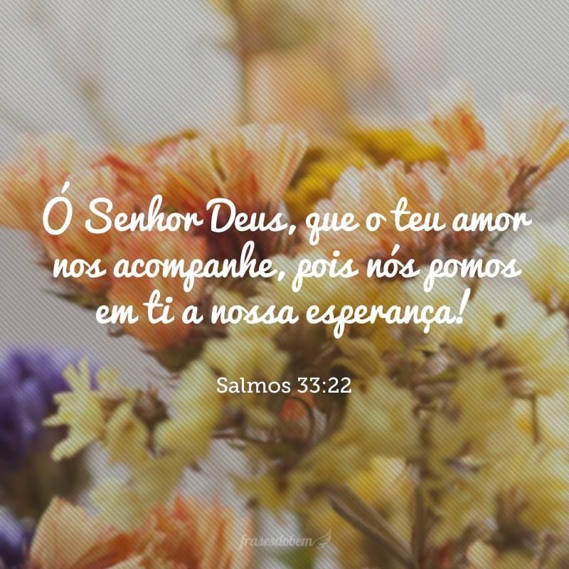 Ó Senhor Deus, que o teu amor nos acompanhe, pois nós pomos em ti a nossa esperança!