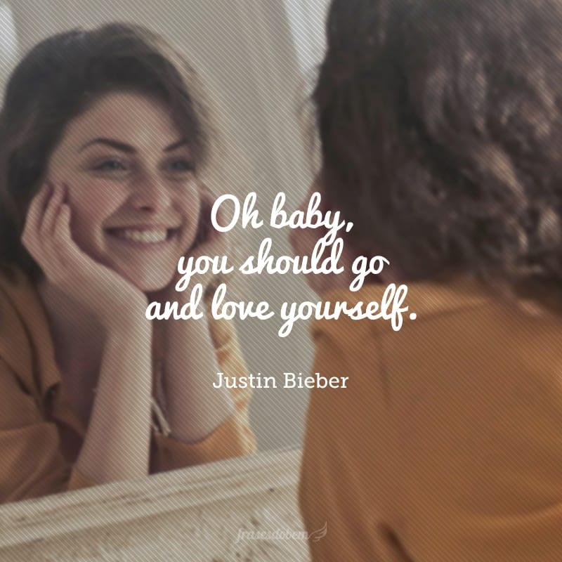 Oh baby, you should go and love yourself. (Ah querida, você deveria simplesmente amar a si mesma.)