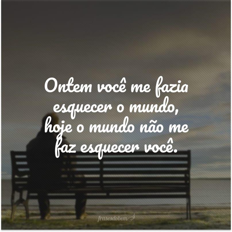 Ontem você me fazia esquecer o mundo, hoje o mundo não me faz esquecer você.