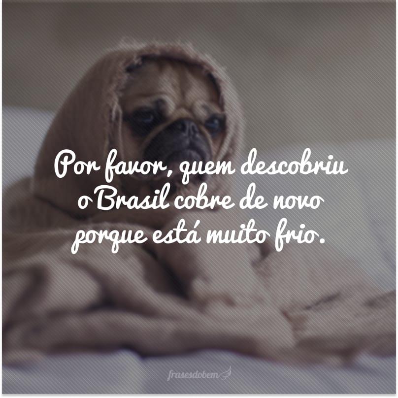 Por favor, quem descobriu o Brasil cobre de novo porque está muito frio.