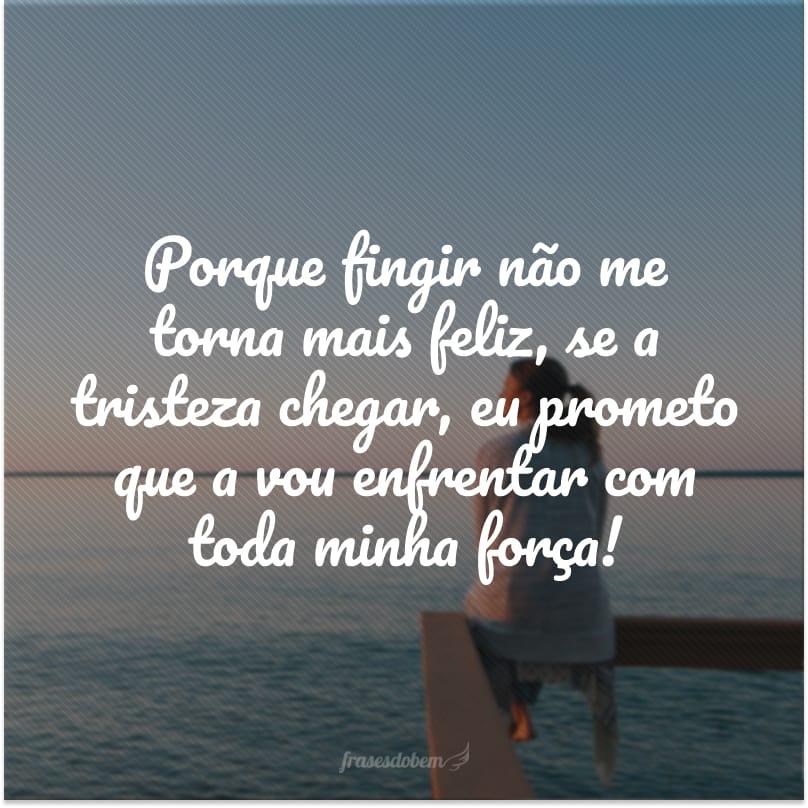 Porque fingir não me torna mais feliz, se a tristeza chegar, eu prometo que a vou enfrentar com toda minha força!