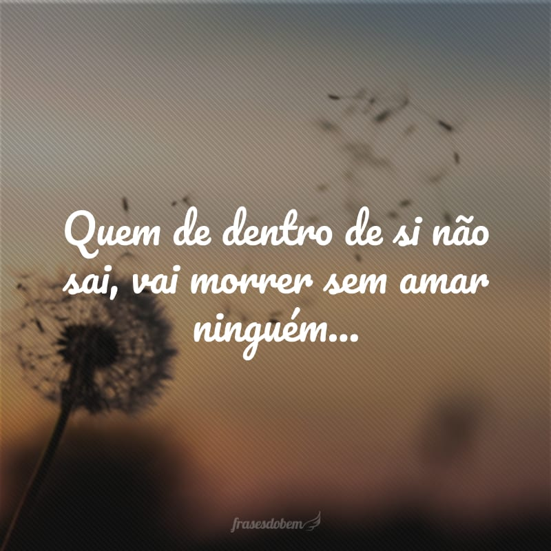 Quem de dentro de si não sai, vai morrer sem amar ninguém...