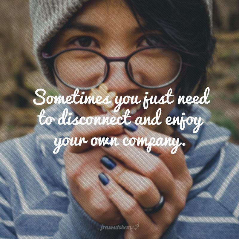 Sometimes you just need to disconnect and enjoy your own company. (Às vezes você só precisa desligar e desfrutar de sua própria companhia.)