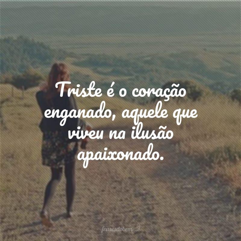 Triste é o coração enganado, aquele que viveu na ilusão apaixonado.