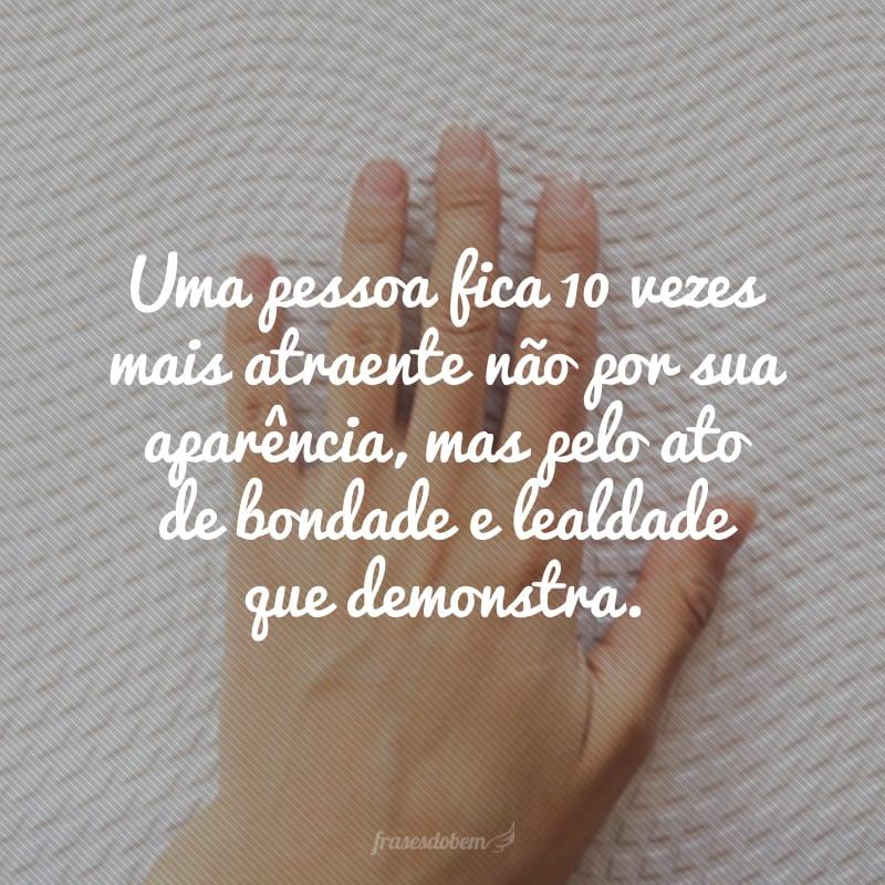 Uma pessoa fica 10 vezes mais atraente não por sua aparência, mas pelo ato de bondade e lealdade que demonstra.
