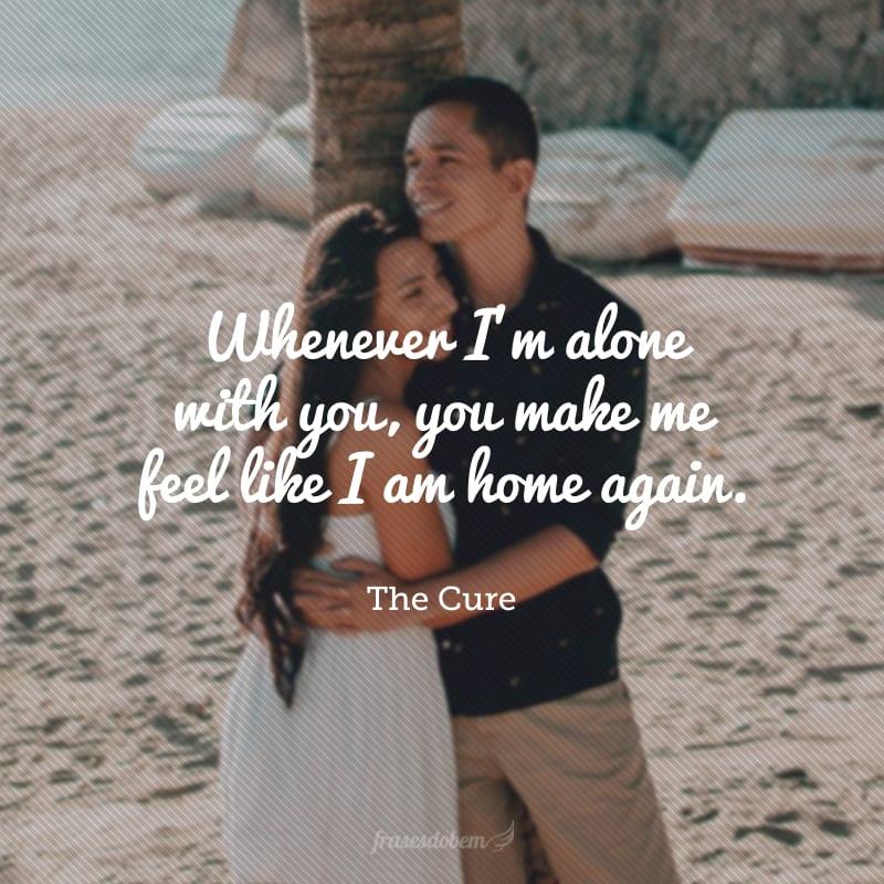 Whenever I'm alone with you, you make me feel like I am home again. (Sempre que eu estou sozinho com você, você me faz sentir como se eu estivesse em casa novamente.)