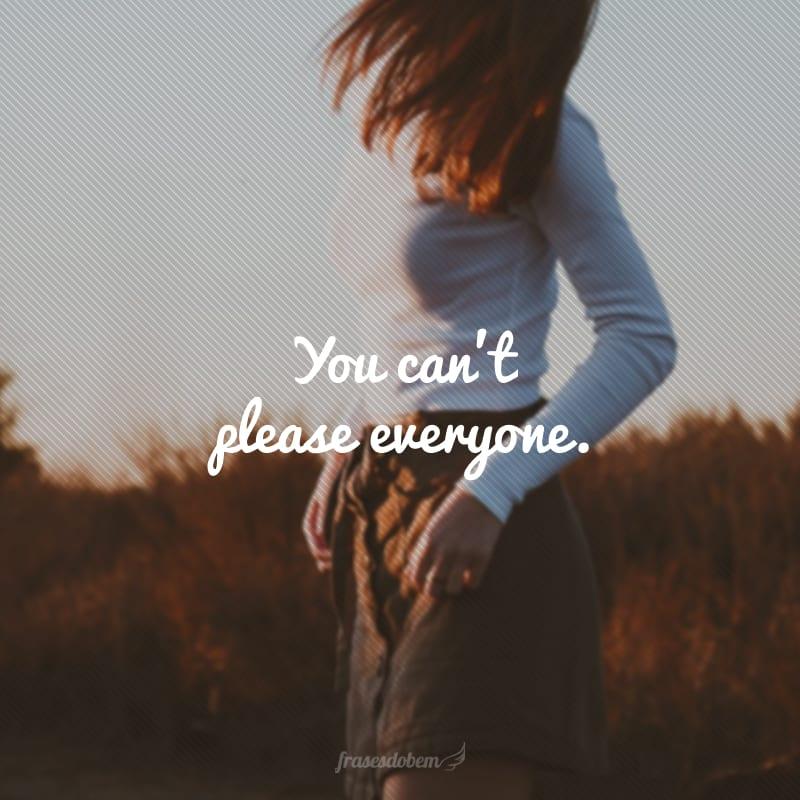 You can't please everyone. (Não se consegue agradar a todos.)