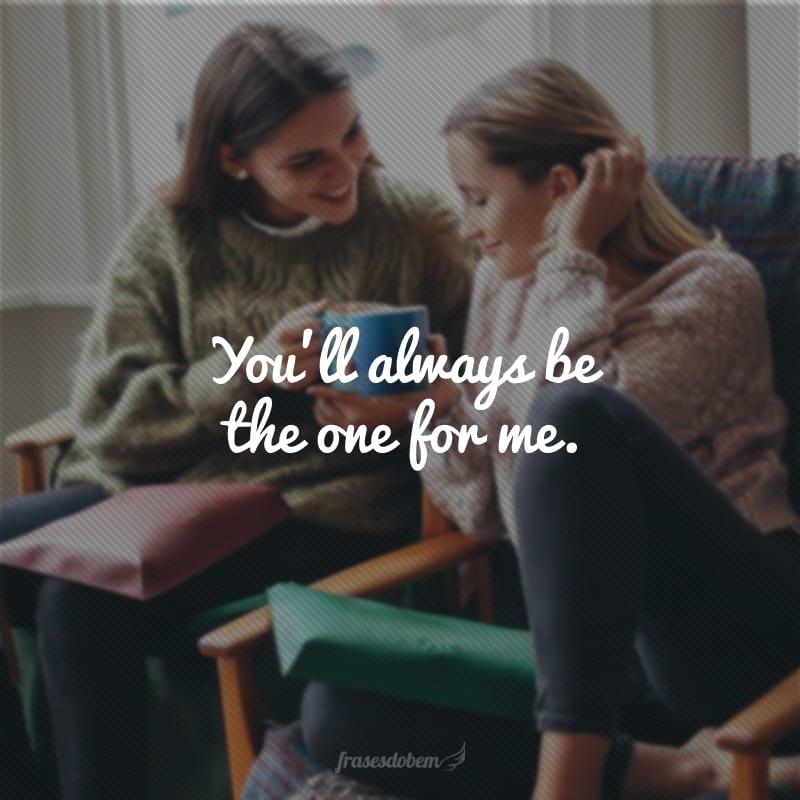 You'll always be the one for me. (Você sempre será a única/único para mim.)