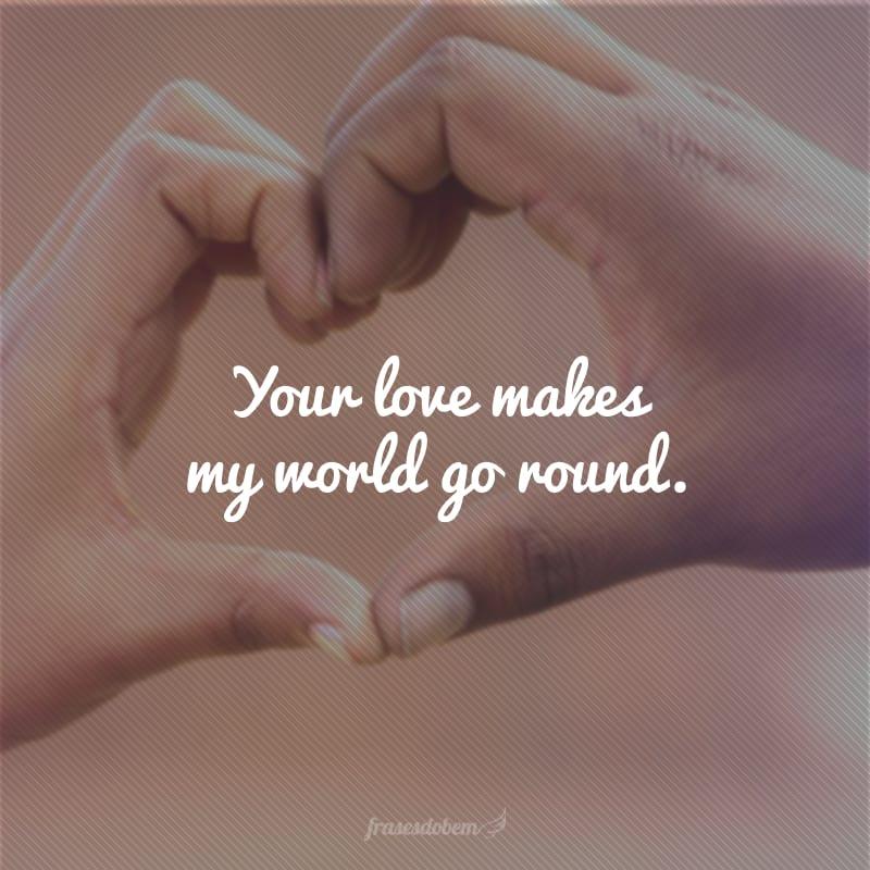 Your love makes my world go round. (O seu amor faz o meu mundo girar.)