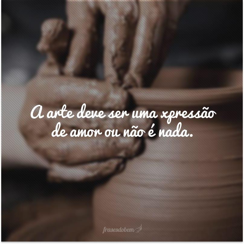 A arte deve ser uma expressão de amor ou não é nada.