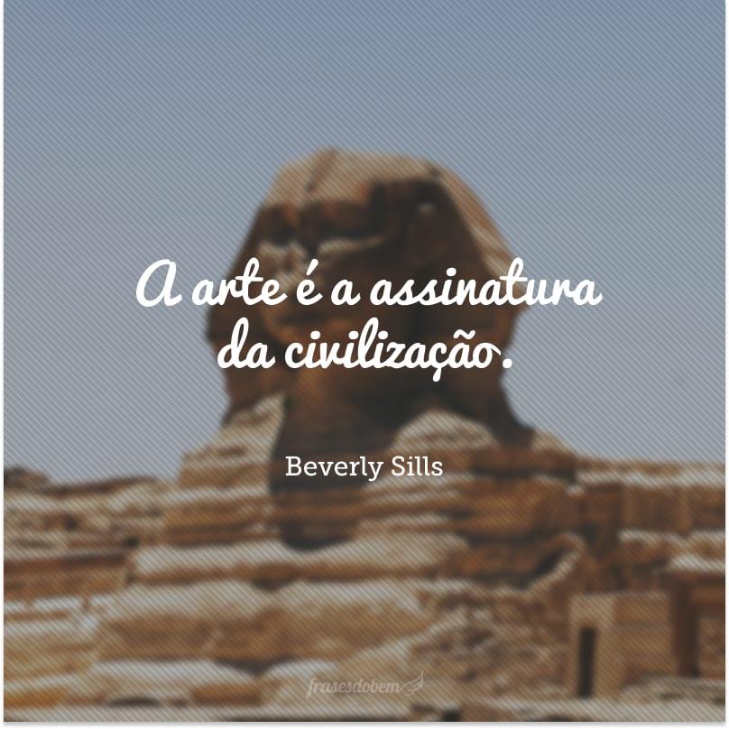 A arte é a assinatura da civilização.